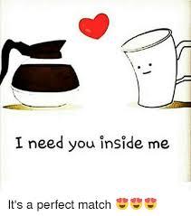 I Need You Meme - i need you inside me it s a perfect match match meme on me me