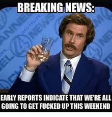 Lets Get Fucked Up Meme - breaking news early reportsindicate that wereall going to get