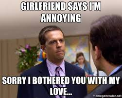 Annoying Girlfriend Meme - girlfriend says i m annoying sorry i bothered you with my love