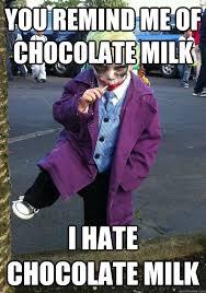 Chocolate Milk Meme - you remind me of chocolate milk i hate chocolate milk joker kid