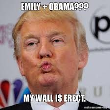 Emily Meme - emily obama my wall is erect donald trump kissing make a