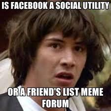 Facebook Friends Meme - is facebook a social utility or a friend s list meme forum