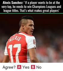 Alexis Meme - alexis sanchez if a player wants to be at the very top he needs to
