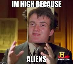 High Guy Meme Generator - image tagged in ancient aliens 10 guy imgflip