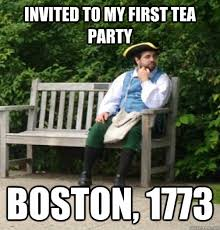 Tea Party Memes - invited to my first tea party boston 1773 18th century problems
