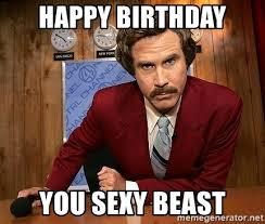 You Sexy Beast Meme - happy birthday you sexy beast ron burgundy meme generator