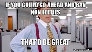 Office Space Bill Lumbergh Meme - if you could go ahead and ban non lefties that d be great that