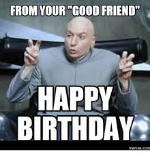 Funny Birthday Meme For Friend - from your good friend happy birthday memes com good friends meme