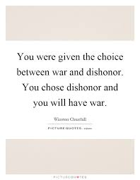 you were given the choice between war and dishonor you chose