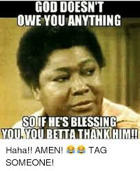 Blessed Meme - god doesn t owe you anything so if hes blessing you you betta