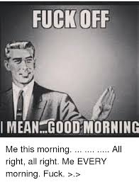 Meme Fuck Off - fuck off i mean goodmorning me this morning all right all right me