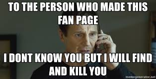 Liam Neeson Meme Generator - to the person who made this fan page i dont know you but i will find