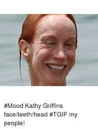 Kathy Meme - mood kathy griffins face teeth head tgif my people funny meme
