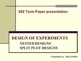 Design Of Experiments Design Of Experiments Nested Designs Split Plot Designs Ppt Download