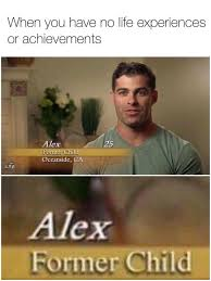 Funny Relatable Memes - when you have no life experiences or achievements alex former
