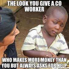 Co Worker Memes - the look you give a co worker who makes more money than you but