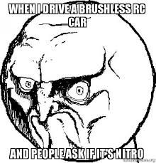 Rc Car Meme - when i drive a brushless rc car and people ask if it s nitro no
