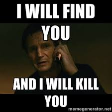 How To Find Memes - liam neeson i will find you meme google i will kill you
