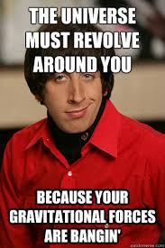 Howard Wolowitz Meme - the universe must revolve around you because your gravitational