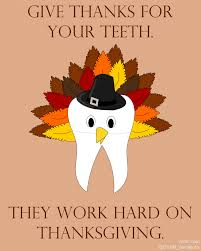 i wish you a happy thanksgiving give thanks for your teeth they work hard on thanksgiving happy