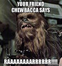 Chewbacca Memes - your friend chewbacca says raaaaaaaarrrrrr make a meme