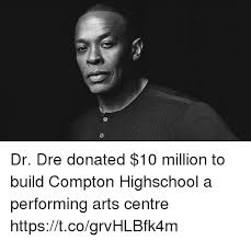 Dr Dre Meme - dr dre donated 10 million to build compton highschool a performing