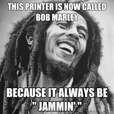 College Printer Meme - this printer is now called bob marley because it always be