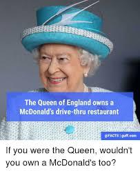 Queen Of England Meme - the queen of england owns a mcdonald s drive thru restaurant i