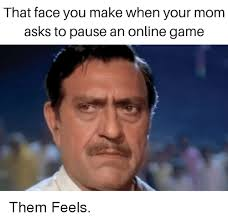 How To Make Memes Online - that face you make when your mom asks to pause an online game them