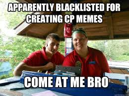 Creating A Meme - apparently blacklisted for creating cp memes come at me bro