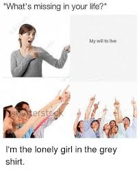 Lonely Girl Meme - what s missing in your life my will to live i m the lonely girl