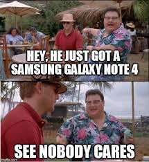 Galaxy Note Meme - see nobody cares meme imgflip