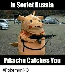 In Soviet Russia Meme - in soviet russia pikachu catches you pokemonno meme on me me