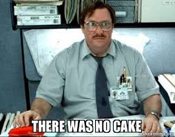 No Cake Meme - there was no cake milton from office space make a meme