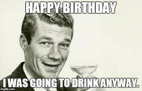Memes About Alcohol - top 100 original and hilarious birthday memes