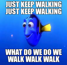 Walking Memes - dory just keep walking just keep walking what do we do we walk