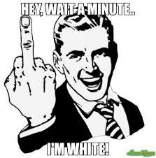 Im White Meme - hey wait a minute i m white