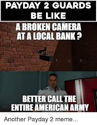 Payday 2 Meme - payday 2 guards be like a broken camera at alocal bank p better call