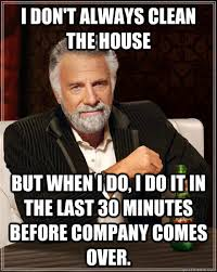 Clean House Meme - i don t always clean the house but when i do i do it in the last