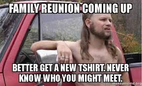 Tshirt Meme - family reunion coming up better get a new tshirt never know who