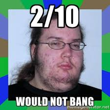 Would Not Bang Meme - even the 2 10 would not bang guy has a gf bodybuilding com forums