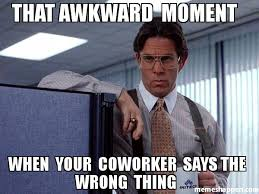Co Worker Memes - that awkward moment when your coworker says the wrong thing meme
