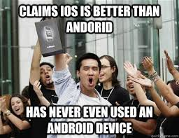 Ios Meme - claims ios is better than andorid has never even used an android