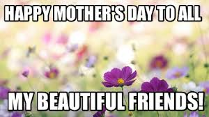 Happy Mothers Day Funny Meme - meme maker happy mothers day to all my beautiful friends