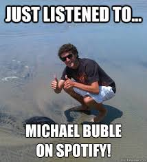 Michael Buble Meme - just listened to michael buble on spotify happy max quickmeme