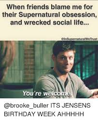 Supernatural Birthday Meme - when friends blame me for their supernatural obsession and wrecked