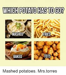 Mashed Potatoes Meme - which potato hasto go mashed fries baked tots mashed potatoes