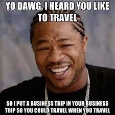 Trip Meme - yo dawg i heard you like to travel so i put a business trip in your