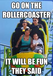 Roller Coaster Meme - go on the rollercoaster it will be fun they said misc quickmeme