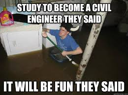 Civil Engineer Meme - study to become a civil engineer they said it will be fun they